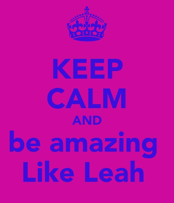 KEEP CALM AND be amazing  Like Leah