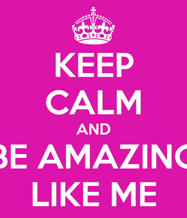 KEEP CALM AND BE AMAZING LIKE ME