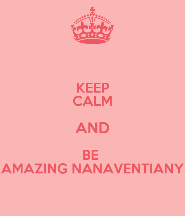 KEEP CALM AND BE  AMAZING NANAVENTIANY