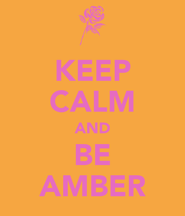 KEEP CALM AND BE AMBER