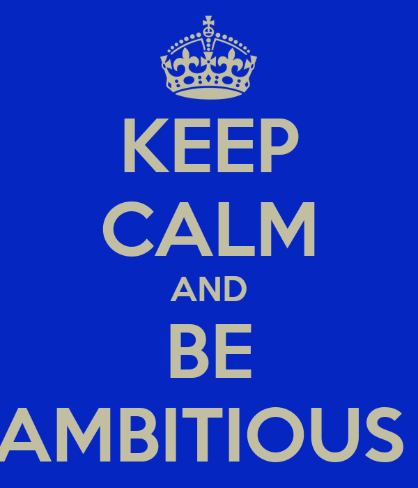 KEEP CALM AND BE AMBITIOUS