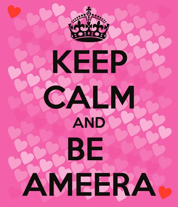 KEEP CALM AND BE  AMEERA