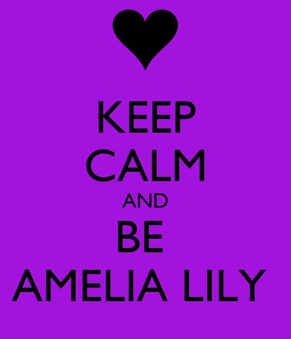KEEP CALM AND BE  AMELIA LILY