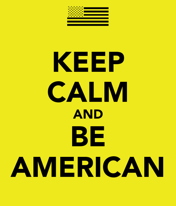 KEEP CALM AND BE AMERICAN