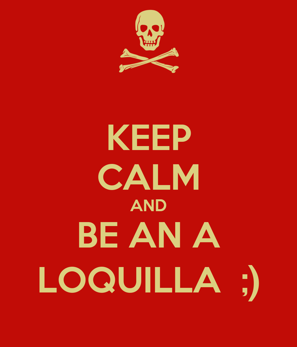 KEEP CALM AND BE AN A LOQUILLA  ;)