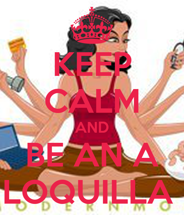 KEEP CALM AND BE AN A LOQUILLA