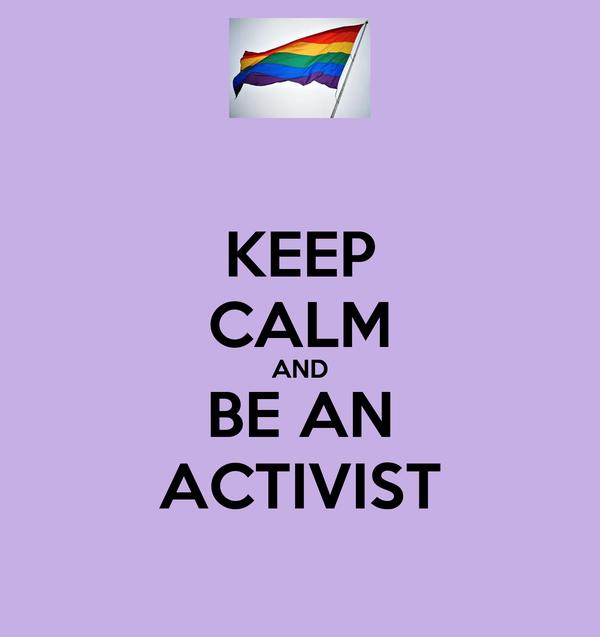 KEEP CALM AND BE AN ACTIVIST