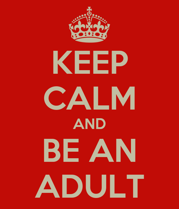 KEEP CALM AND BE AN ADULT