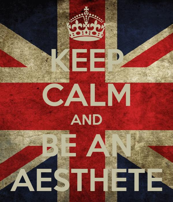 KEEP CALM AND BE AN AESTHETE