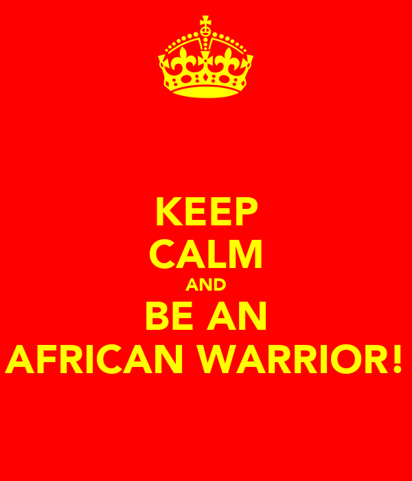 KEEP CALM AND BE AN AFRICAN WARRIOR!