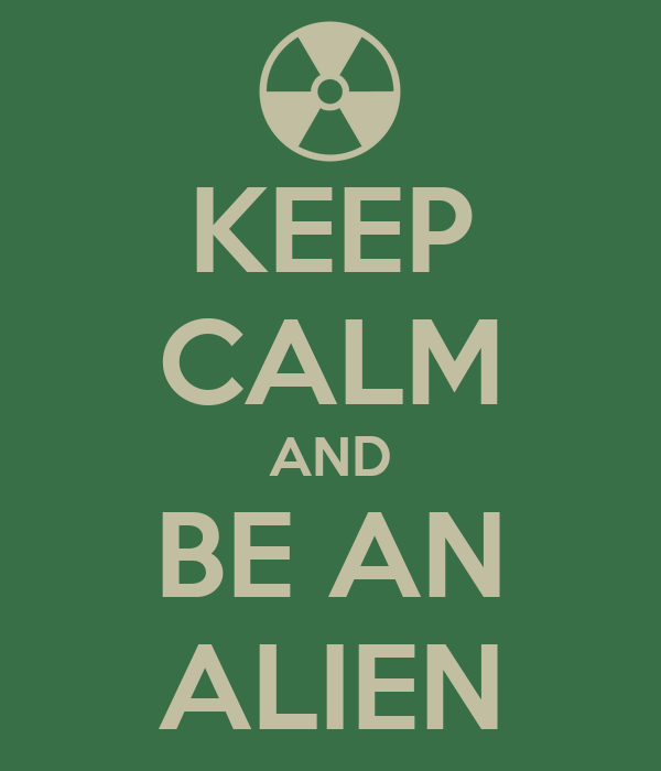 KEEP CALM AND BE AN ALIEN