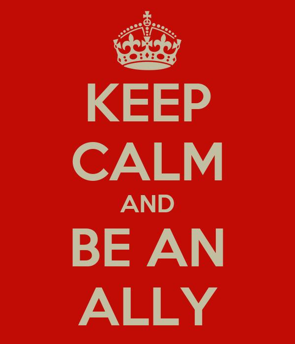 KEEP CALM AND BE AN ALLY