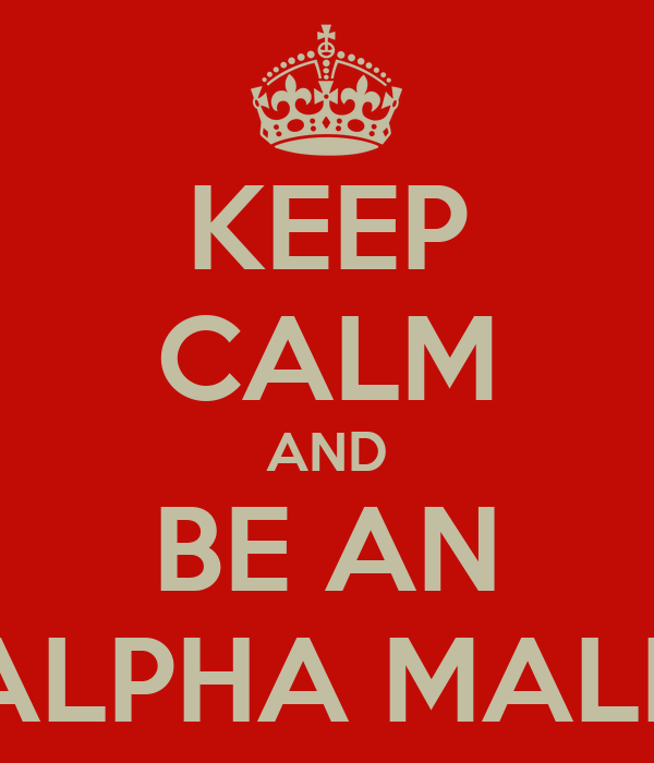KEEP CALM AND BE AN ALPHA MALE