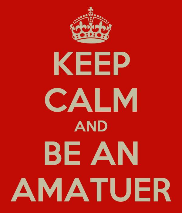 KEEP CALM AND BE AN AMATUER
