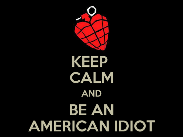 KEEP  CALM AND BE AN AMERICAN IDIOT
