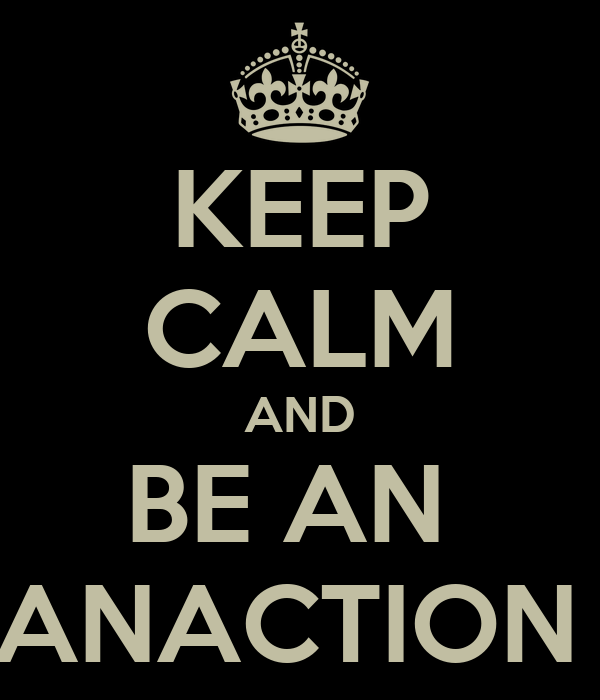KEEP CALM AND BE AN  ANACTION