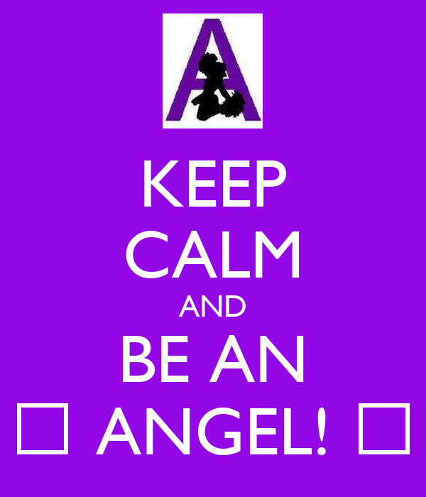 KEEP CALM AND BE AN ♥ ANGEL! ♥