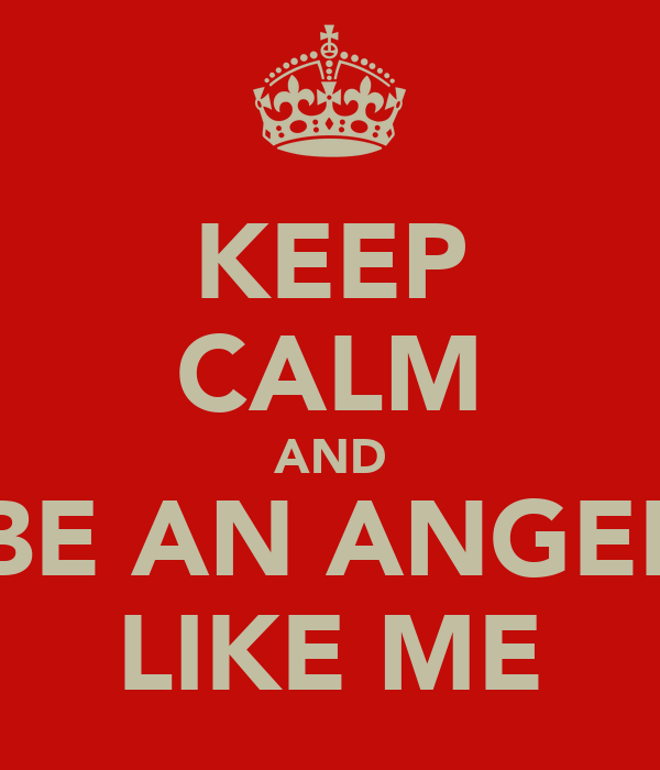 KEEP CALM AND BE AN ANGEL LIKE ME