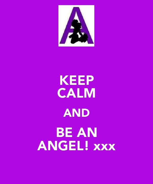 KEEP CALM AND BE AN ANGEL! xxx