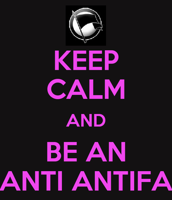 KEEP CALM AND BE AN ANTI ANTIFA