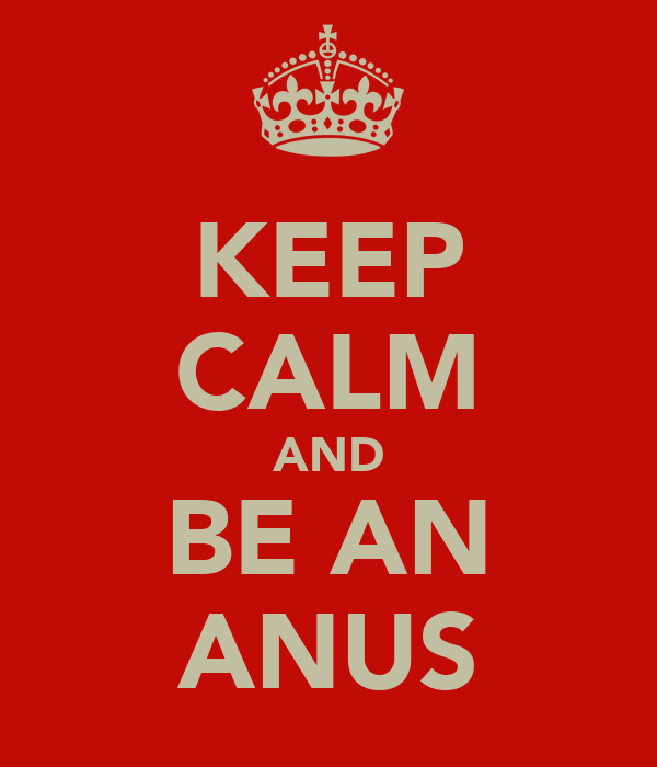 KEEP CALM AND BE AN ANUS