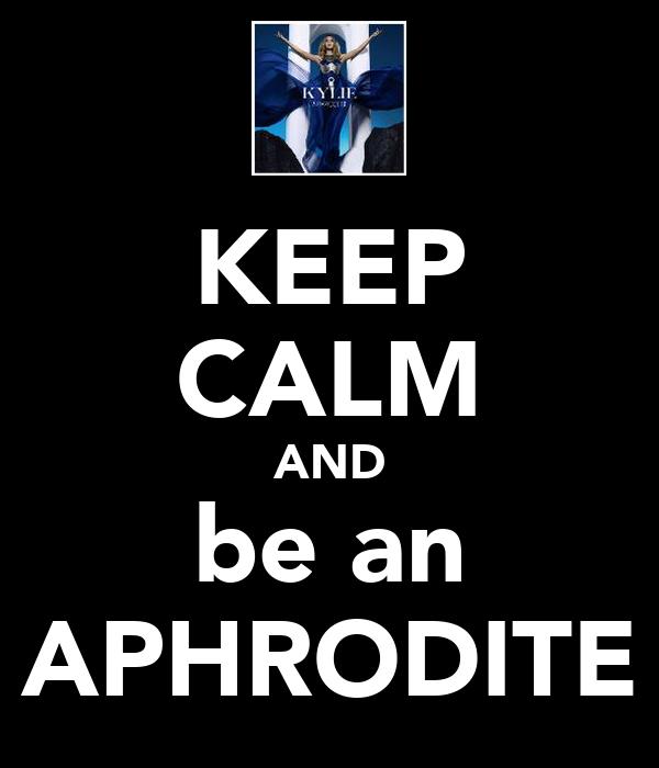 KEEP CALM AND be an APHRODITE