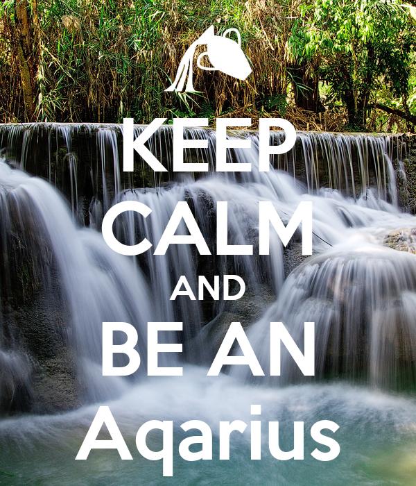 KEEP CALM AND BE AN Aqarius