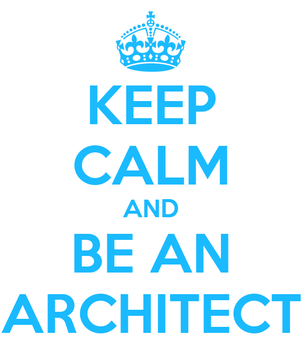 KEEP CALM AND BE AN ARCHITECT