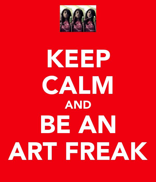 KEEP CALM AND BE AN ART FREAK