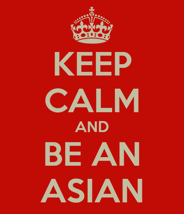 KEEP CALM AND BE AN ASIAN