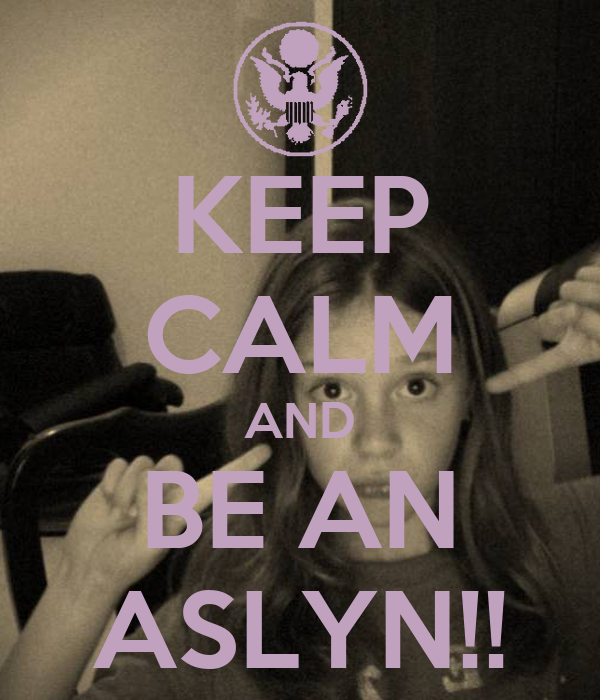 KEEP CALM AND BE AN ASLYN!!