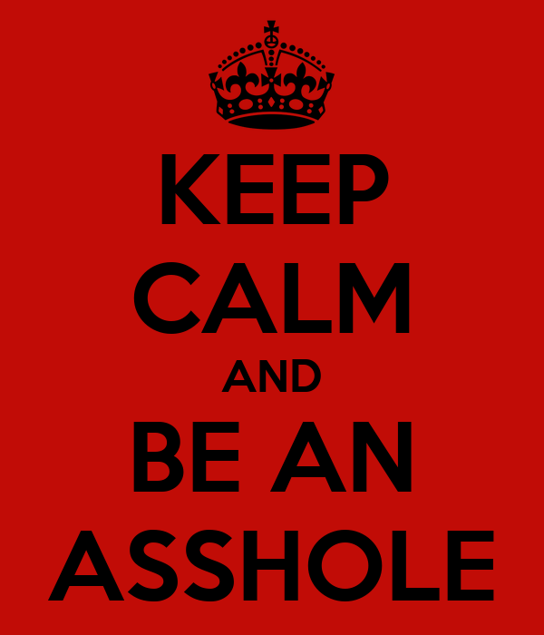 KEEP CALM AND BE AN ASSHOLE