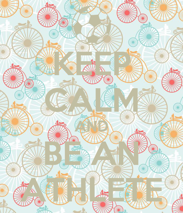 KEEP CALM AND BE AN ATHLETE