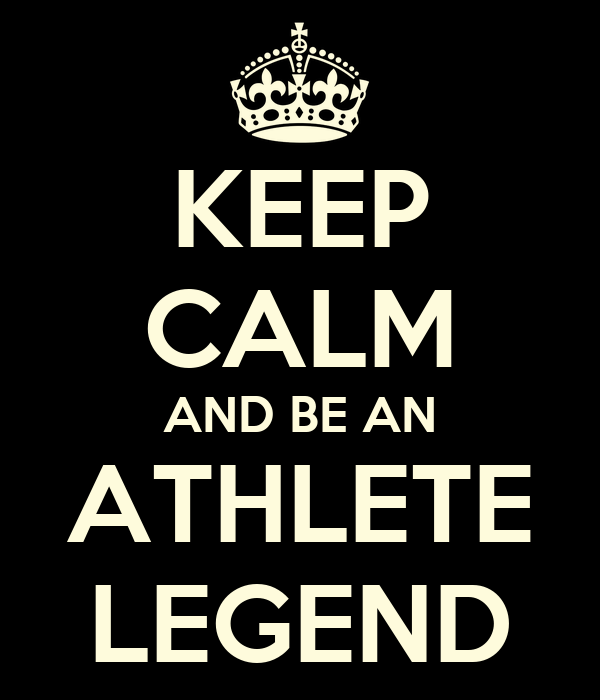 KEEP CALM AND BE AN ATHLETE LEGEND