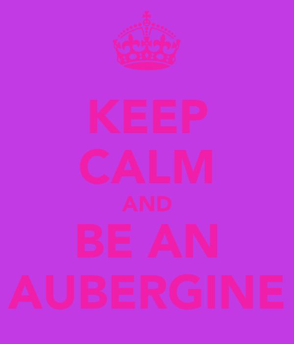 KEEP CALM AND BE AN AUBERGINE