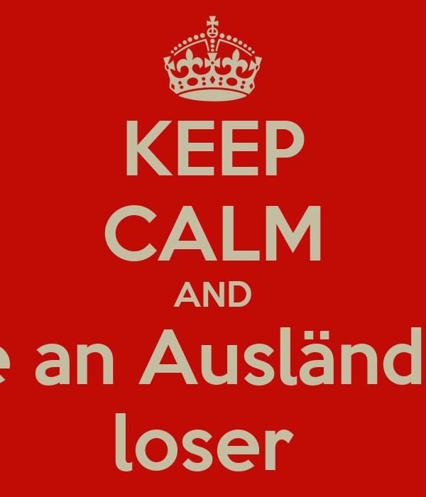 KEEP CALM AND be an Ausländer loser