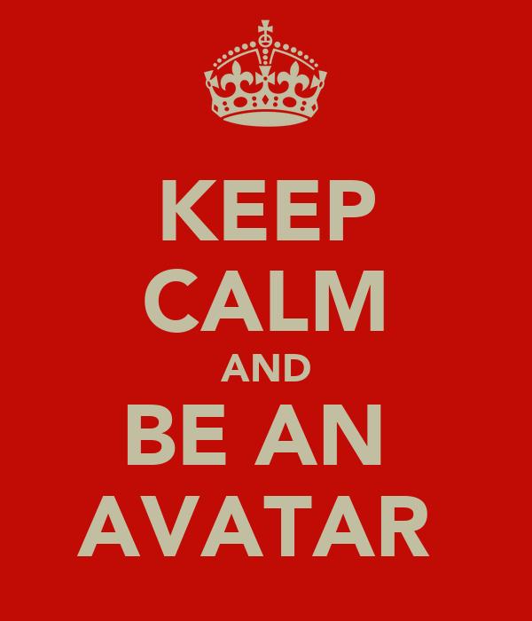 KEEP CALM AND BE AN  AVATAR