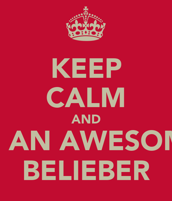 KEEP CALM AND BE AN AWESOME BELIEBER