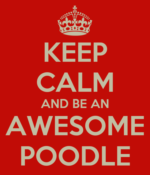 KEEP CALM AND BE AN AWESOME POODLE