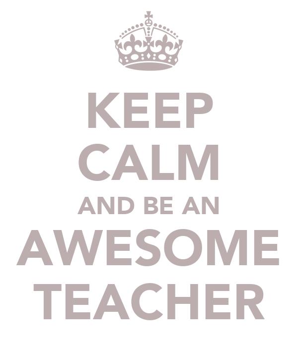 KEEP CALM AND BE AN AWESOME TEACHER