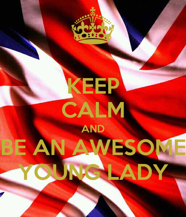 KEEP CALM AND BE AN AWESOME YOUNG LADY