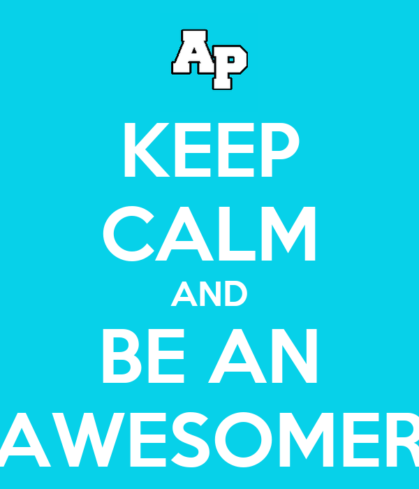 KEEP CALM AND BE AN AWESOMER
