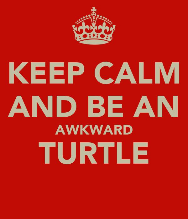 KEEP CALM AND BE AN AWKWARD TURTLE ♥