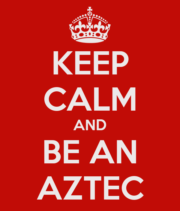 KEEP CALM AND BE AN AZTEC