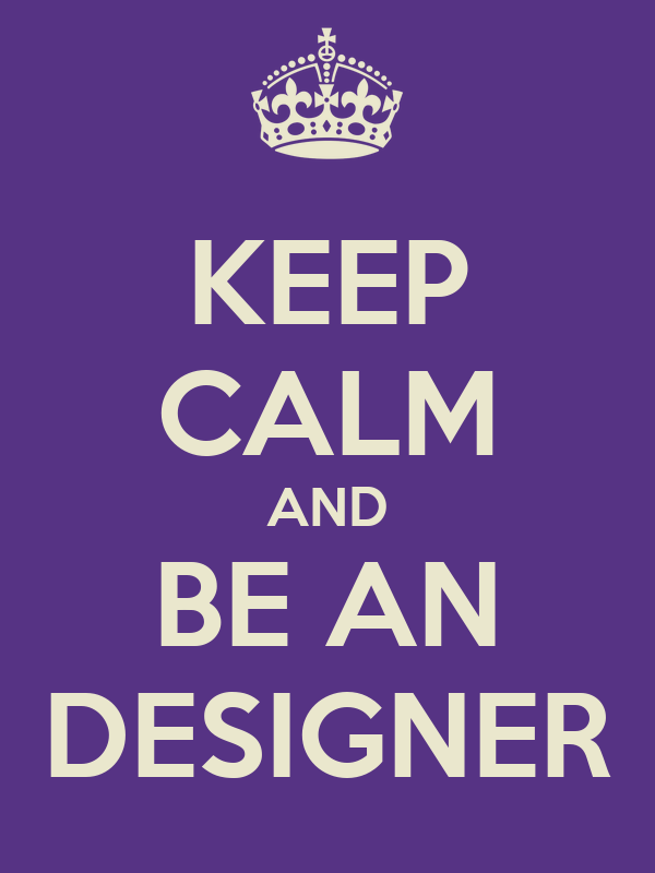 KEEP CALM AND BE AN DESIGNER