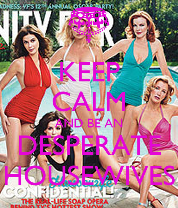 KEEP CALM AND BE AN DESPERATE HOUSEWIVES