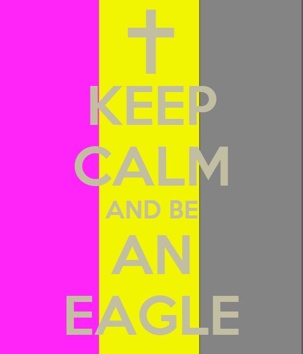 KEEP CALM AND BE AN EAGLE