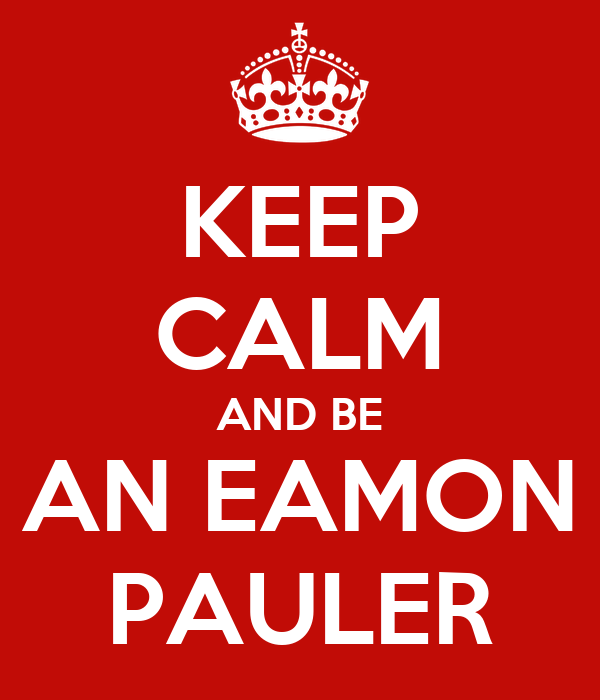 KEEP CALM AND BE AN EAMON PAULER