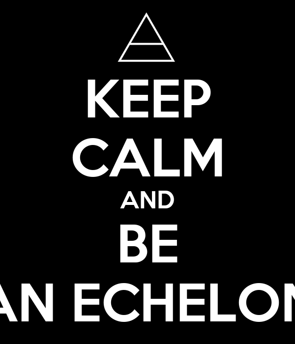KEEP CALM AND BE AN ECHELON