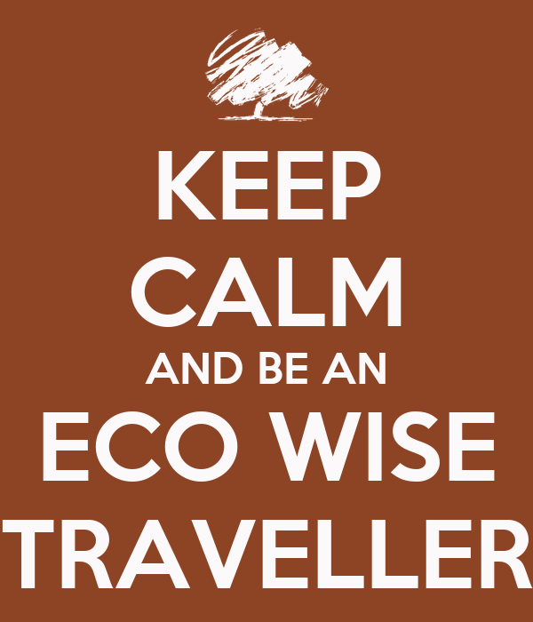 KEEP CALM AND BE AN ECO WISE TRAVELLER